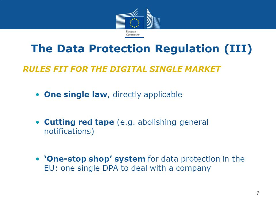 7 The Data Protection Regulation (III) RULES FIT FOR THE DIGITAL SINGLE MARKET One single law, directly applicable Cutting red tape (e.g.