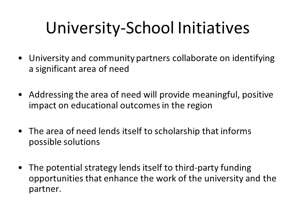 University-School Initiatives University and community partners collaborate on identifying a significant area of need Addressing the area of need will provide meaningful, positive impact on educational outcomes in the region The area of need lends itself to scholarship that informs possible solutions The potential strategy lends itself to third-party funding opportunities that enhance the work of the university and the partner.