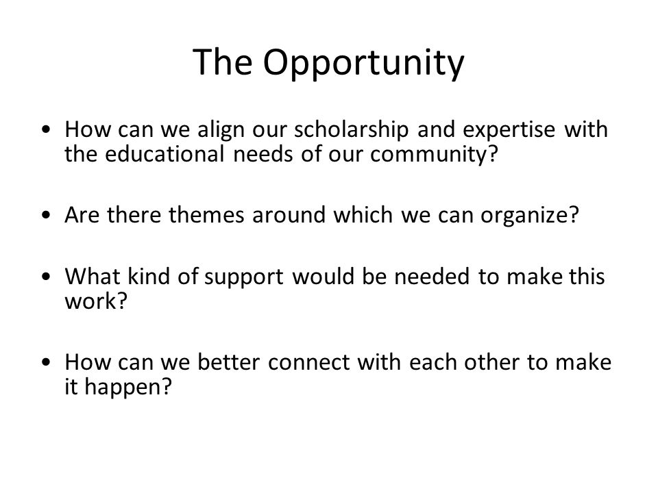 The Opportunity How can we align our scholarship and expertise with the educational needs of our community.