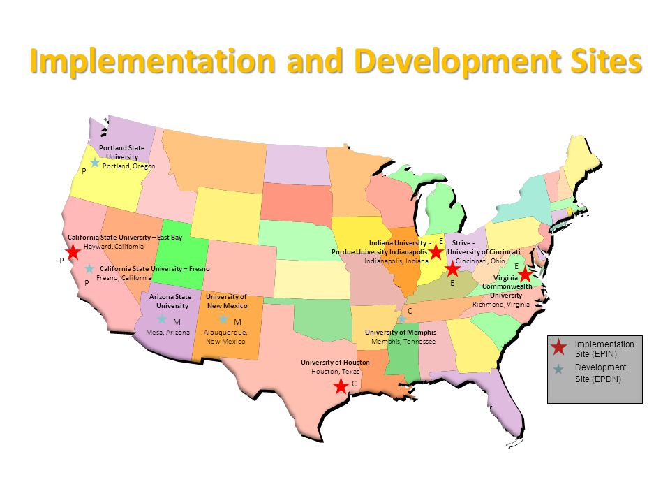 Implementation and Development Sites Arizona State University Mesa, Arizona California State University – East Bay Hayward, California University of Houston Houston, Texas Indiana University - Purdue University Indianapolis Indianapolis, Indiana Virginia Commonwealth University Richmond, Virginia M C E E P P C University of New Mexico Albuquerque, New Mexico M E Portland State University Portland, Oregon California State University – Fresno Fresno, California P Strive - University of Cincinnati Cincinnati, Ohio University of Memphis Memphis, Tennessee Implementation Site (EPIN) Development Site (EPDN)