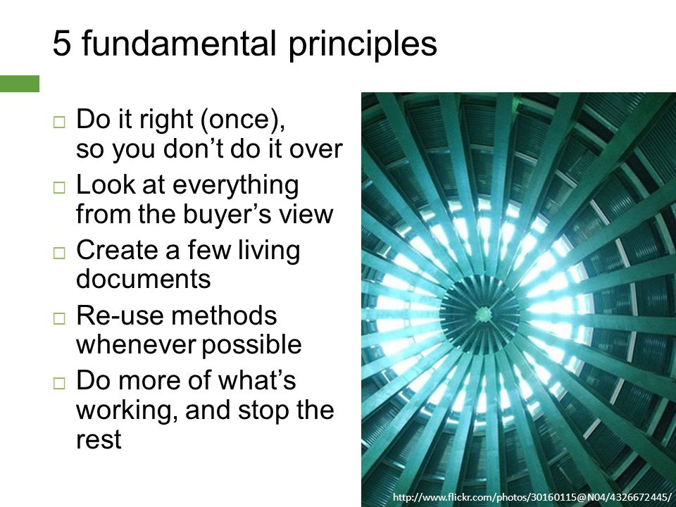 5 fundamental principles  Do it right (once), so you don't do it over  Look at everything from the buyer's view  Create a few living documents  Re-use methods whenever possible  Do more of what's working, and stop the rest http://www.flickr.com/photos/30160115@N04/4326672445/