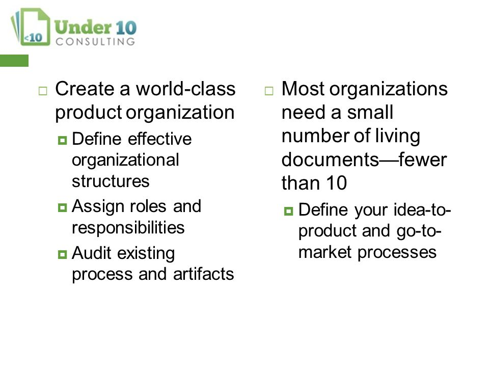  Create a world-class product organization  Define effective organizational structures  Assign roles and responsibilities  Audit existing process and artifacts  Most organizations need a small number of living documents—fewer than 10  Define your idea-to- product and go-to- market processes