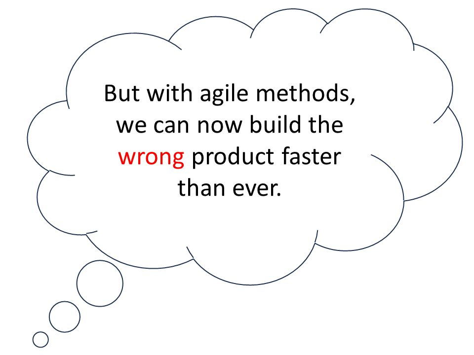 But with agile methods, we can now build the wrong product faster than ever.