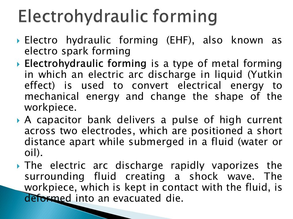  Electro hydraulic forming (EHF), also known as electro spark forming  Electrohydraulic forming is a type of metal forming in which an electric arc discharge in liquid (Yutkin effect) is used to convert electrical energy to mechanical energy and change the shape of the workpiece.