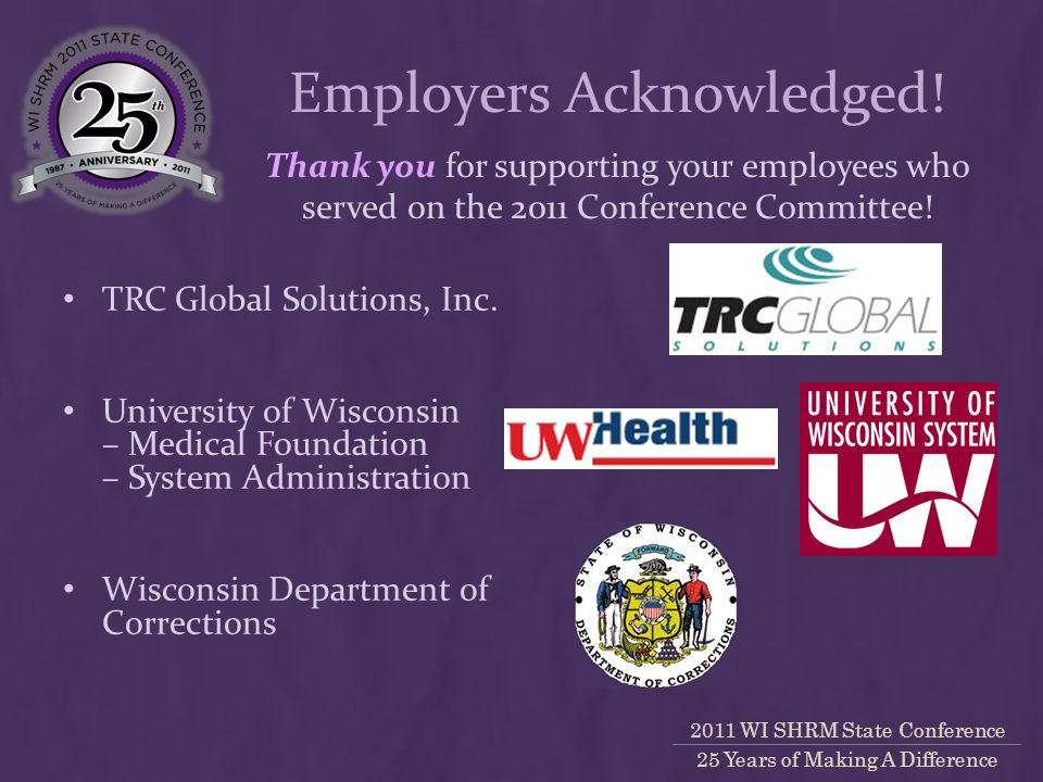 2011 WI SHRM State Conference 25 Years of Making A Difference Thank you for supporting your employees who served on the 2011 Conference Committee.