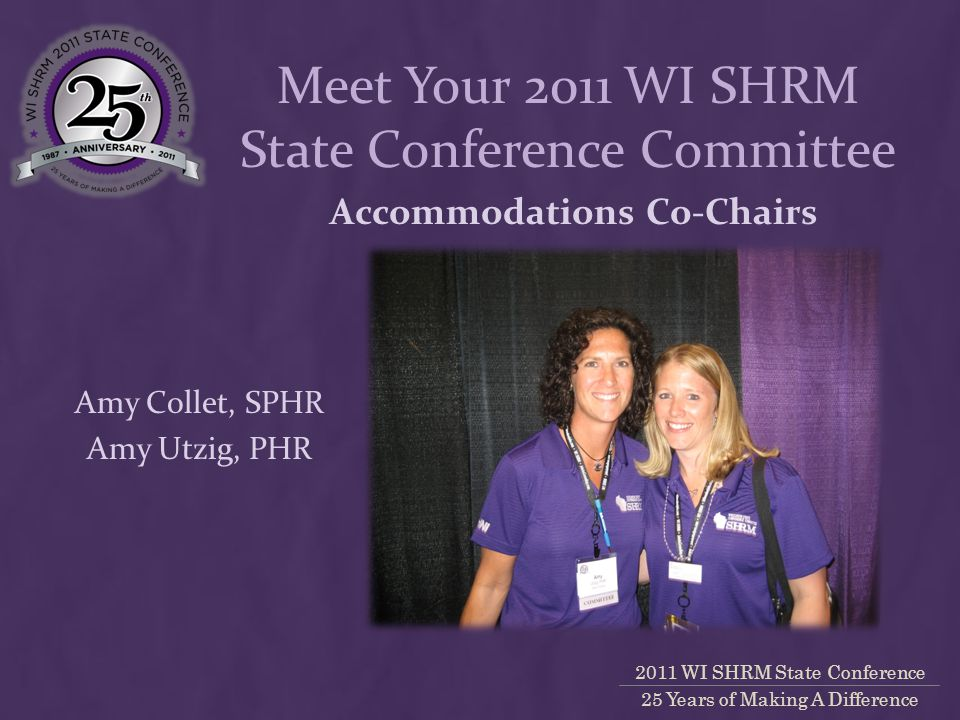 2011 WI SHRM State Conference 25 Years of Making A Difference Accommodations Co-Chairs Amy Collet, SPHR Amy Utzig, PHR Meet Your 2011 WI SHRM State Conference Committee
