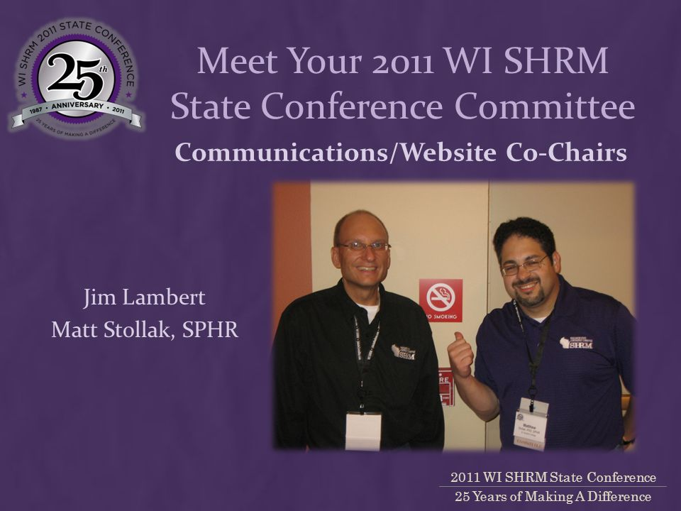 2011 WI SHRM State Conference 25 Years of Making A Difference Communications/Website Co-Chairs Jim Lambert Matt Stollak, SPHR Meet Your 2011 WI SHRM State Conference Committee