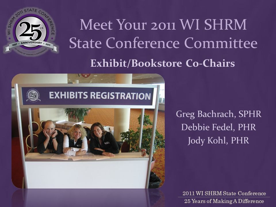 2011 WI SHRM State Conference 25 Years of Making A Difference Exhibit/Bookstore Co-Chairs Greg Bachrach, SPHR Debbie Fedel, PHR Jody Kohl, PHR Meet Your 2011 WI SHRM State Conference Committee