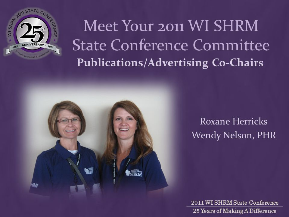 2011 WI SHRM State Conference 25 Years of Making A Difference Publications/Advertising Co-Chairs Roxane Herricks Wendy Nelson, PHR Meet Your 2011 WI SHRM State Conference Committee