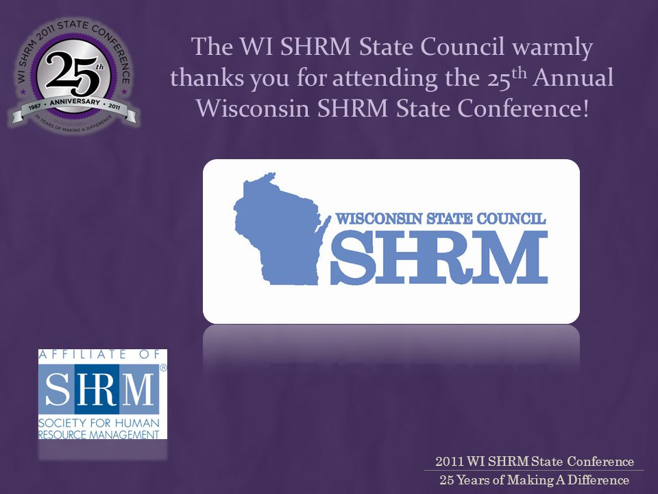 2011 WI SHRM State Conference 25 Years of Making A Difference The WI SHRM State Council warmly thanks you for attending the 25 th Annual Wisconsin SHRM State Conference!