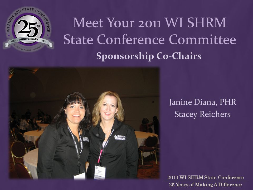 2011 WI SHRM State Conference 25 Years of Making A Difference Sponsorship Co-Chairs Janine Diana, PHR Stacey Reichers Meet Your 2011 WI SHRM State Conference Committee