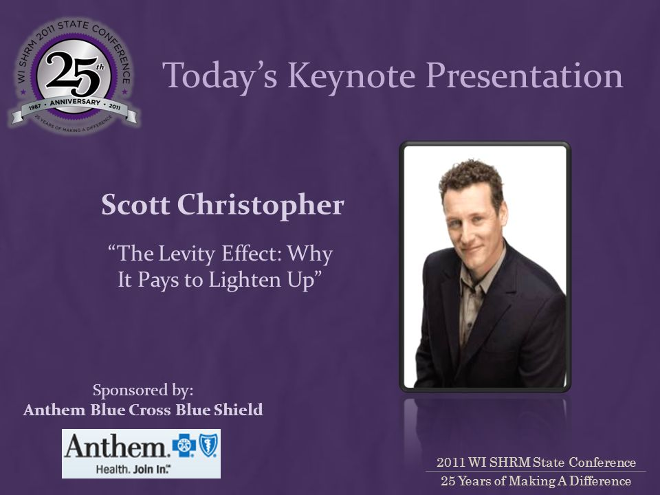 2011 WI SHRM State Conference 25 Years of Making A Difference Scott Christopher The Levity Effect: Why It Pays to Lighten Up Sponsored by: Anthem Blue Cross Blue Shield Today's Keynote Presentation