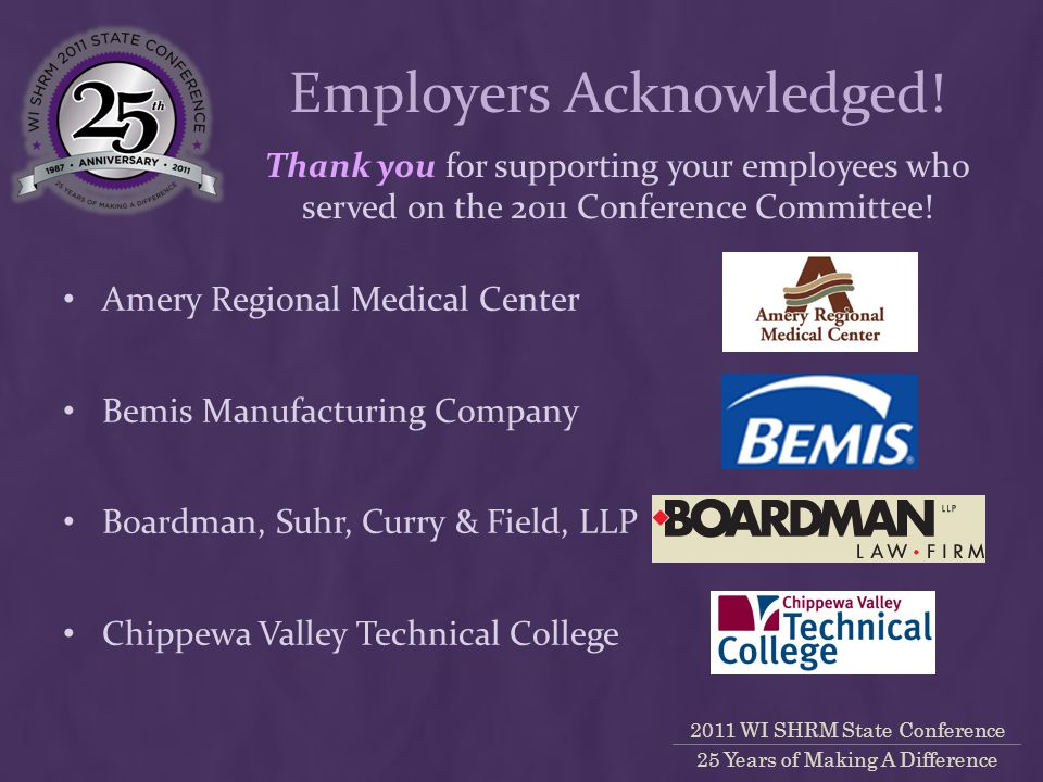 2011 WI SHRM State Conference 25 Years of Making A Difference Amery Regional Medical Center Bemis Manufacturing Company Boardman, Suhr, Curry & Field, LLP Chippewa Valley Technical College Thank you for supporting your employees who served on the 2011 Conference Committee.