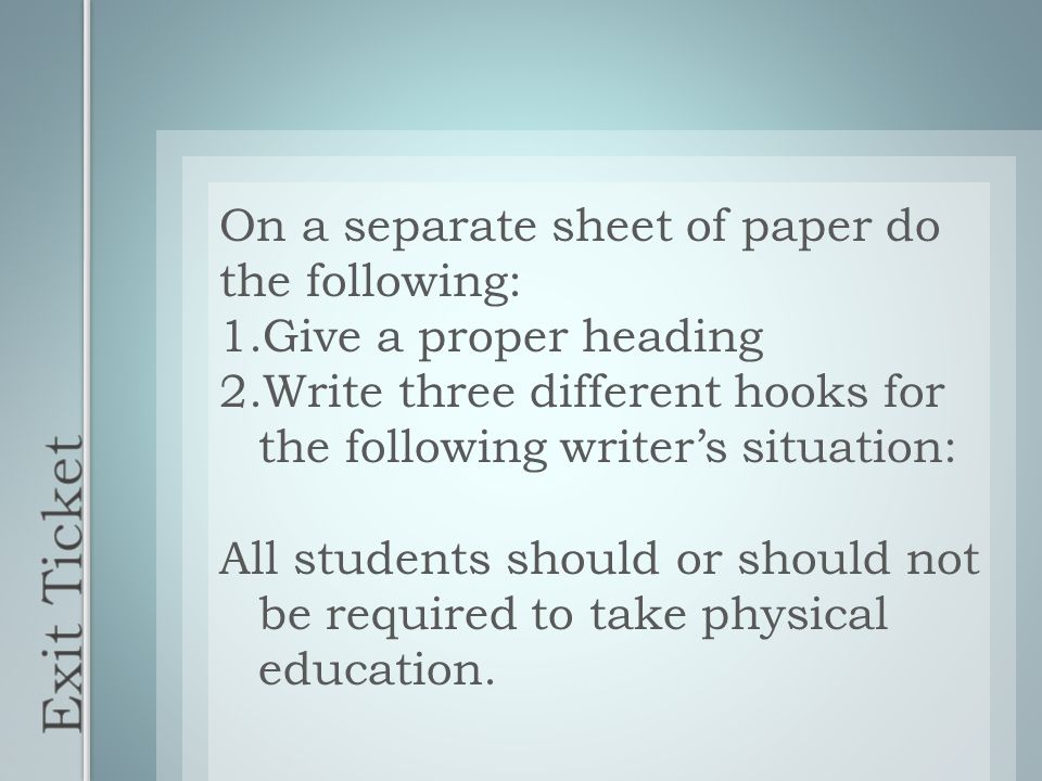 On a separate sheet of paper do the following: 1.Give a proper heading 2.Write three different hooks for the following writer's situation: All students should or should not be required to take physical education.
