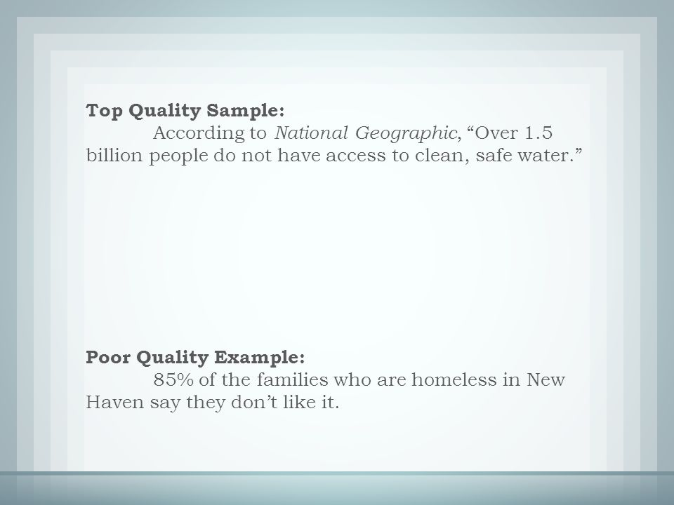 Top Quality Sample: According to National Geographic, Over 1.5 billion people do not have access to clean, safe water. Poor Quality Example: 85% of the families who are homeless in New Haven say they don't like it.