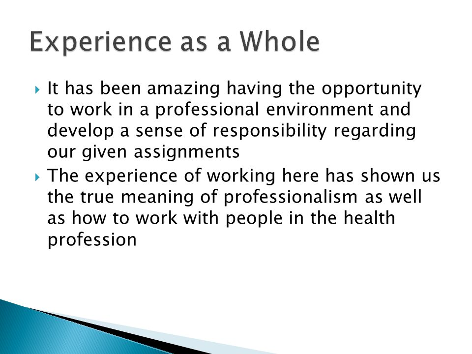 It has been amazing having the opportunity to work in a professional environment and develop a sense of responsibility regarding our given assignments  The experience of working here has shown us the true meaning of professionalism as well as how to work with people in the health profession