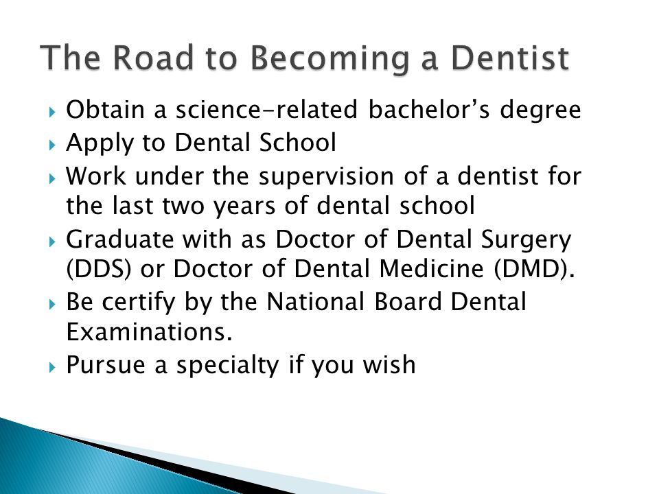  Obtain a science-related bachelor's degree  Apply to Dental School  Work under the supervision of a dentist for the last two years of dental school  Graduate with as Doctor of Dental Surgery (DDS) or Doctor of Dental Medicine (DMD).
