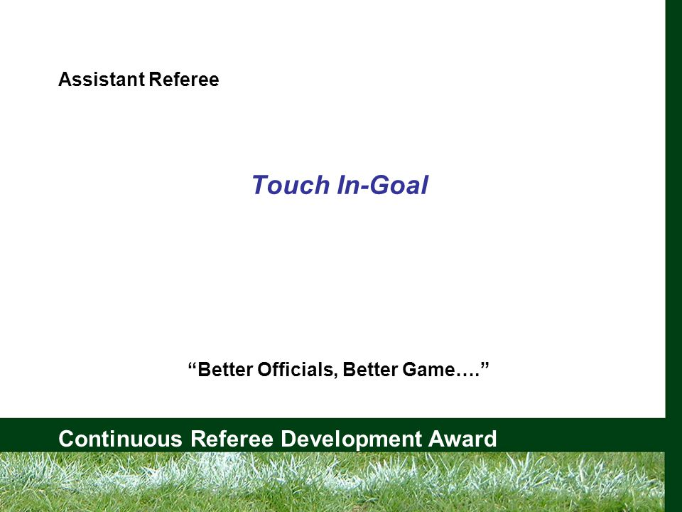 Continuous Referee Development Award Assistant Referee Touch In-Goal Better Officials, Better Game….