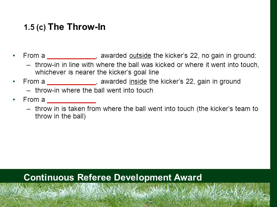 Continuous Referee Development Award 1.5 (c) The Throw-In From a _____________, awarded outside the kicker's 22, no gain in ground: –throw-in in line with where the ball was kicked or where it went into touch, whichever is nearer the kicker's goal line From a _____________, awarded inside the kicker's 22, gain in ground –throw-in where the ball went into touch From a _____________ –throw in is taken from where the ball went into touch (the kicker's team to throw in the ball)