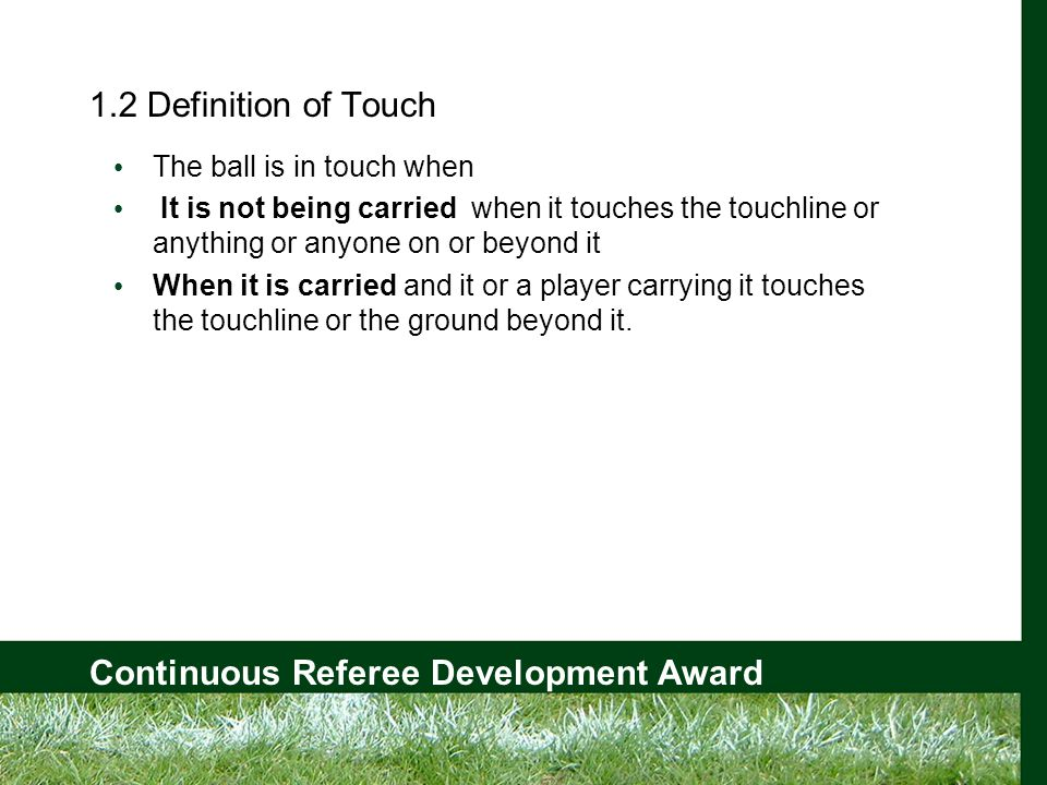 Continuous Referee Development Award 1.2 Definition of Touch The ball is in touch when It is not being carried when it touches the touchline or anything or anyone on or beyond it When it is carried and it or a player carrying it touches the touchline or the ground beyond it.