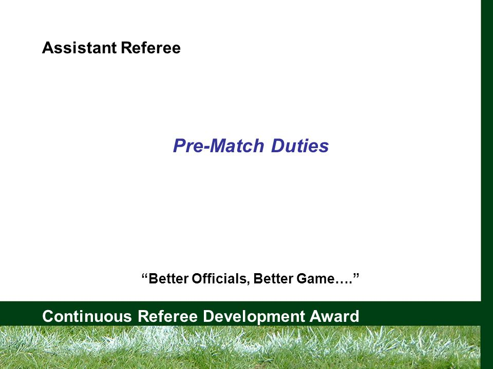 Continuous Referee Development Award Assistant Referee Pre-Match Duties Better Officials, Better Game….