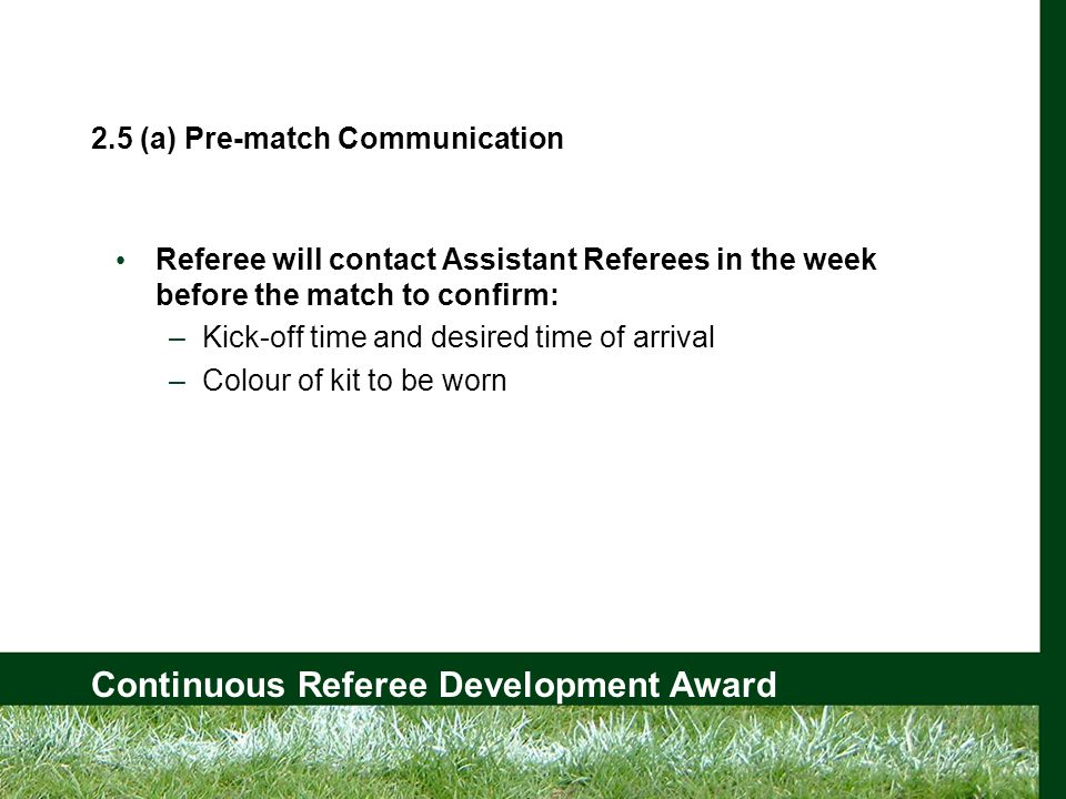 Continuous Referee Development Award 2.5 (a) Pre-match Communication Referee will contact Assistant Referees in the week before the match to confirm: –Kick-off time and desired time of arrival –Colour of kit to be worn