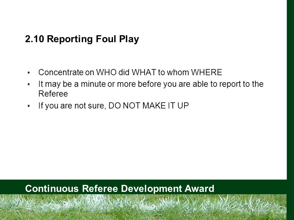 Continuous Referee Development Award 2.10 Reporting Foul Play Concentrate on WHO did WHAT to whom WHERE It may be a minute or more before you are able to report to the Referee If you are not sure, DO NOT MAKE IT UP