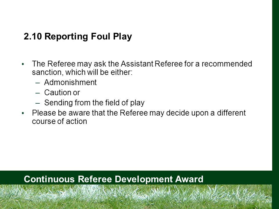Continuous Referee Development Award 2.10 Reporting Foul Play The Referee may ask the Assistant Referee for a recommended sanction, which will be either: –Admonishment –Caution or –Sending from the field of play Please be aware that the Referee may decide upon a different course of action