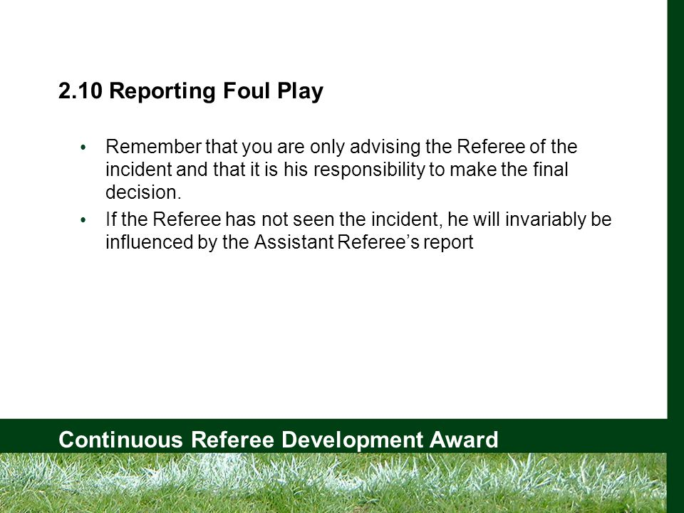 Continuous Referee Development Award 2.10 Reporting Foul Play Remember that you are only advising the Referee of the incident and that it is his responsibility to make the final decision.