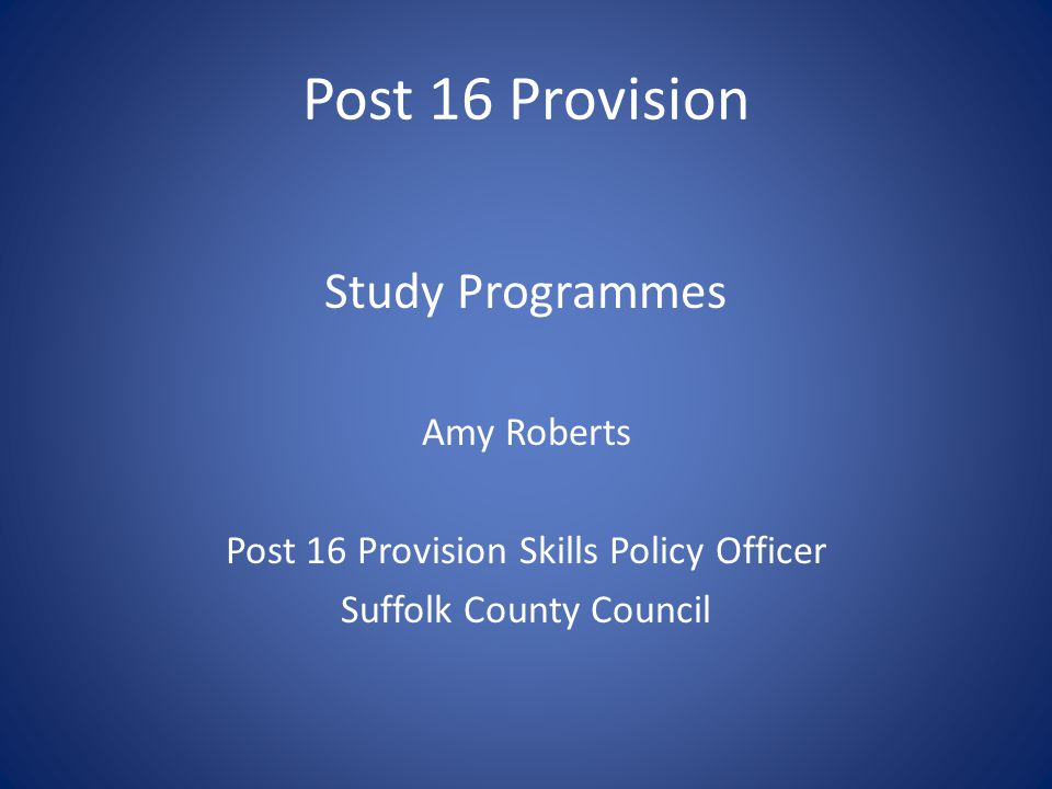 Post 16 Provision Study Programmes Amy Roberts Post 16 Provision Skills Policy Officer Suffolk County Council