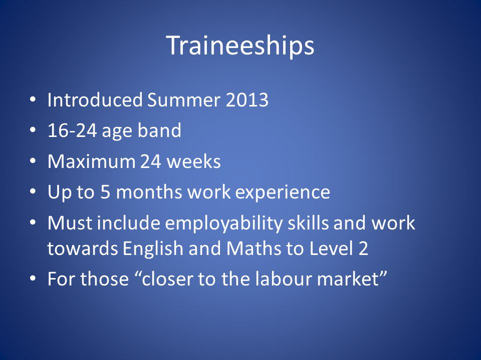 Traineeships Introduced Summer 2013 16-24 age band Maximum 24 weeks Up to 5 months work experience Must include employability skills and work towards English and Maths to Level 2 For those closer to the labour market