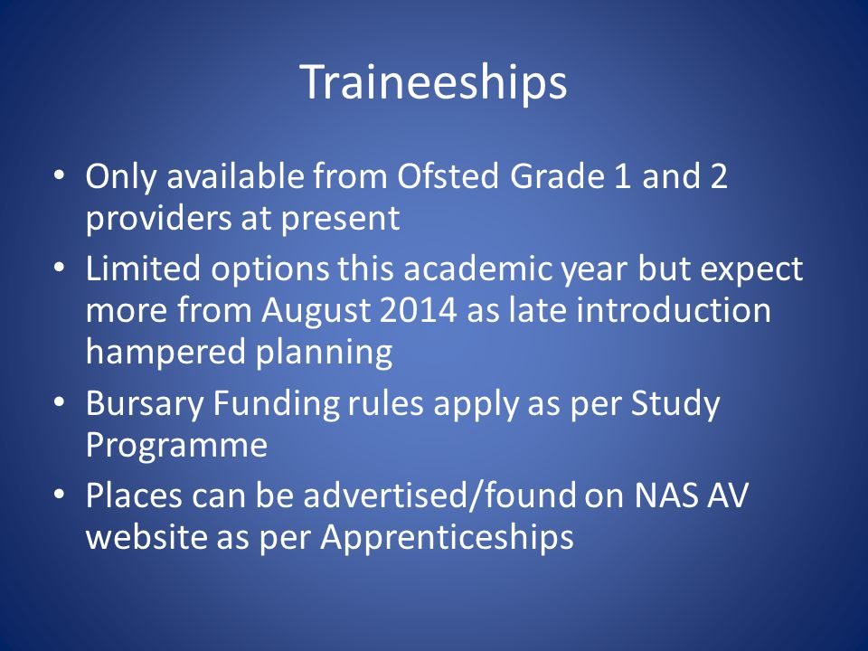 Traineeships Only available from Ofsted Grade 1 and 2 providers at present Limited options this academic year but expect more from August 2014 as late introduction hampered planning Bursary Funding rules apply as per Study Programme Places can be advertised/found on NAS AV website as per Apprenticeships