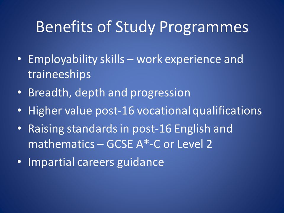 Benefits of Study Programmes Employability skills – work experience and traineeships Breadth, depth and progression Higher value post-16 vocational qualifications Raising standards in post-16 English and mathematics – GCSE A*-C or Level 2 Impartial careers guidance