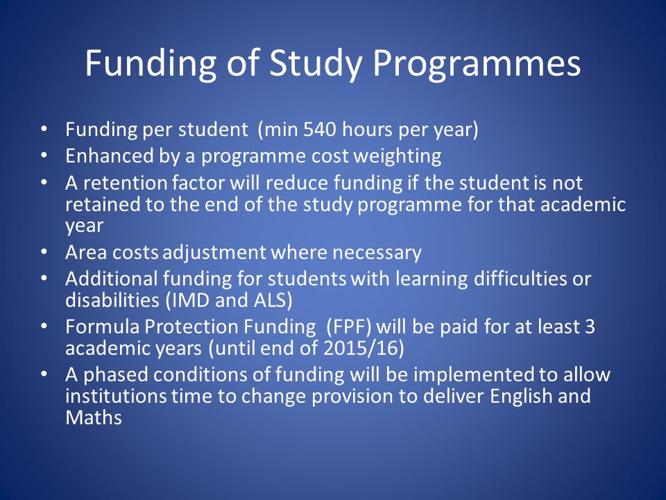 Funding of Study Programmes Funding per student (min 540 hours per year) Enhanced by a programme cost weighting A retention factor will reduce funding if the student is not retained to the end of the study programme for that academic year Area costs adjustment where necessary Additional funding for students with learning difficulties or disabilities (IMD and ALS) Formula Protection Funding (FPF) will be paid for at least 3 academic years (until end of 2015/16) A phased conditions of funding will be implemented to allow institutions time to change provision to deliver English and Maths