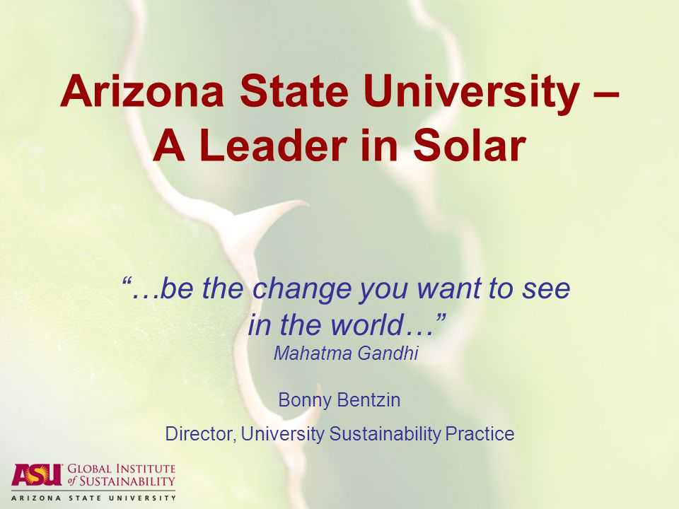 Arizona State University – A Leader in Solar …be the change you want to see in the world… Mahatma Gandhi Bonny Bentzin Director, University Sustainability Practice