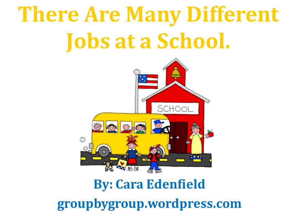 There Are Many Different Jobs at a School. By: Cara Edenfield groupbygroup.wordpress.com