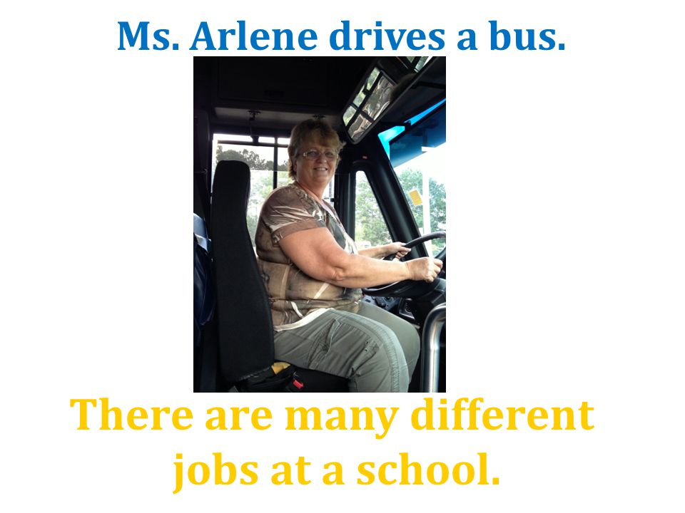 There are many different jobs at a school. Ms. Arlene drives a bus.