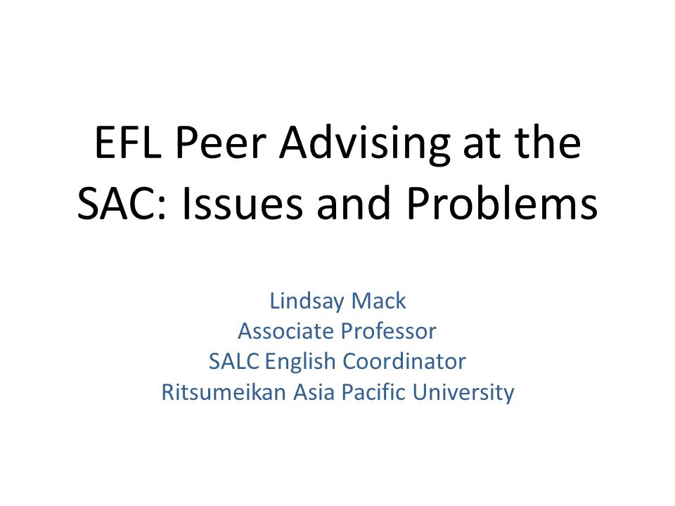 EFL Peer Advising at the SAC: Issues and Problems Lindsay Mack Associate Professor SALC English Coordinator Ritsumeikan Asia Pacific University