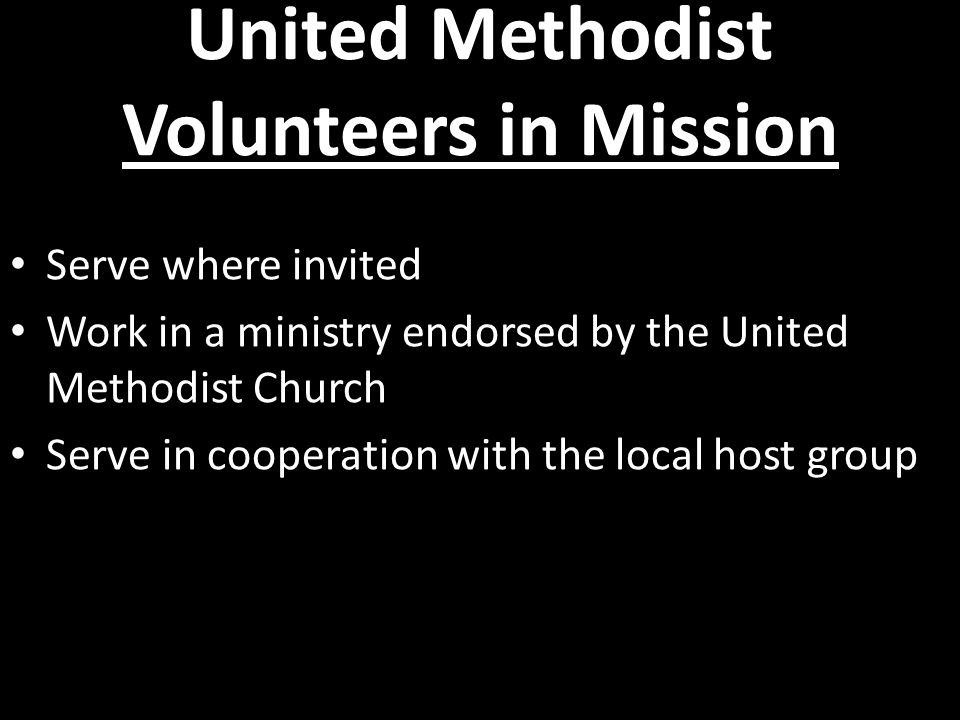 United Methodist Volunteers in Mission Serve where invited Work in a ministry endorsed by the United Methodist Church Serve in cooperation with the local host group