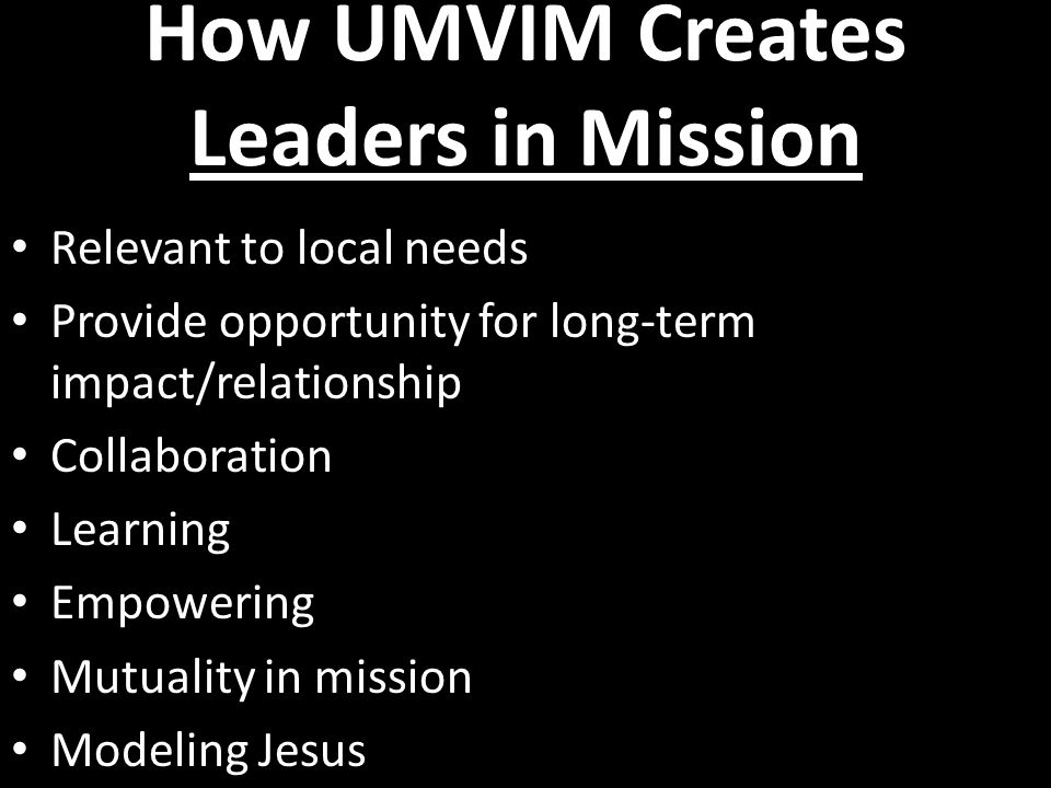 How UMVIM Creates Leaders in Mission Relevant to local needs Provide opportunity for long-term impact/relationship Collaboration Learning Empowering Mutuality in mission Modeling Jesus