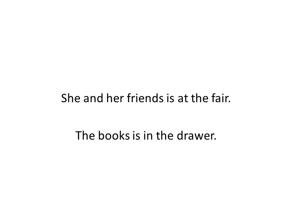 She and her friends is at the fair. The books is in the drawer.