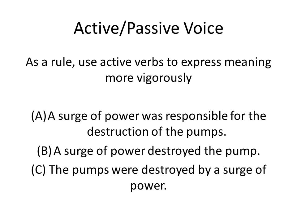 Active/Passive Voice As a rule, use active verbs to express meaning more vigorously (A)A surge of power was responsible for the destruction of the pumps.