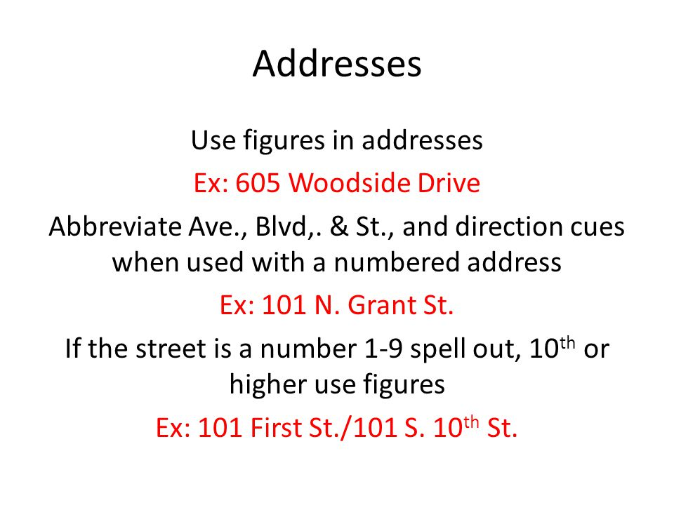 Addresses Use figures in addresses Ex: 605 Woodside Drive Abbreviate Ave., Blvd,.