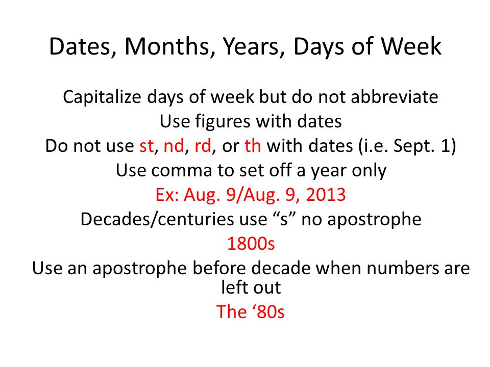 Dates, Months, Years, Days of Week Capitalize days of week but do not abbreviate Use figures with dates Do not use st, nd, rd, or th with dates (i.e.