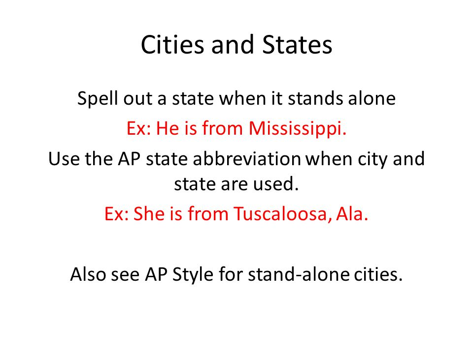 Cities and States Spell out a state when it stands alone Ex: He is from Mississippi.