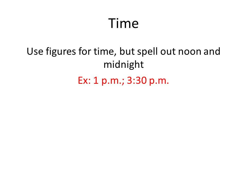 Time Use figures for time, but spell out noon and midnight Ex: 1 p.m.; 3:30 p.m.