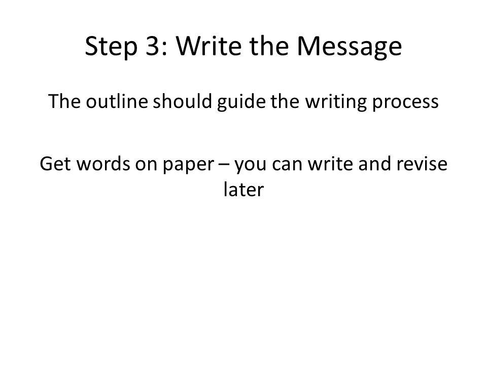 Step 3: Write the Message The outline should guide the writing process Get words on paper – you can write and revise later