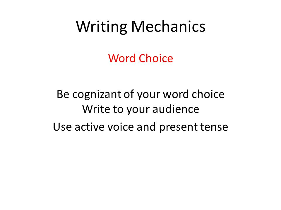 Writing Mechanics Word Choice Be cognizant of your word choice Write to your audience Use active voice and present tense