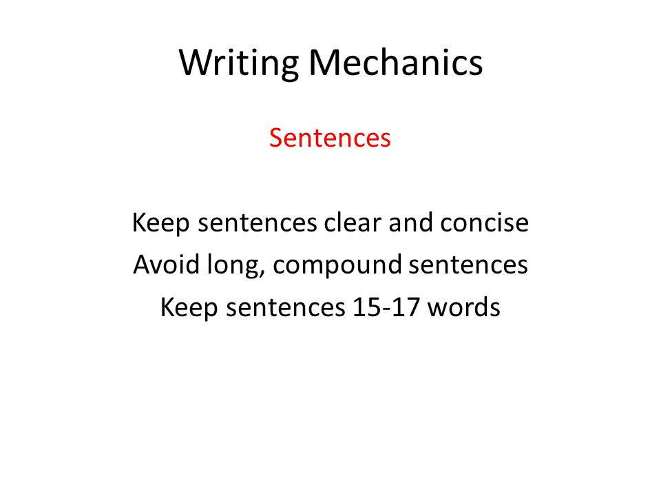 Writing Mechanics Sentences Keep sentences clear and concise Avoid long, compound sentences Keep sentences 15-17 words