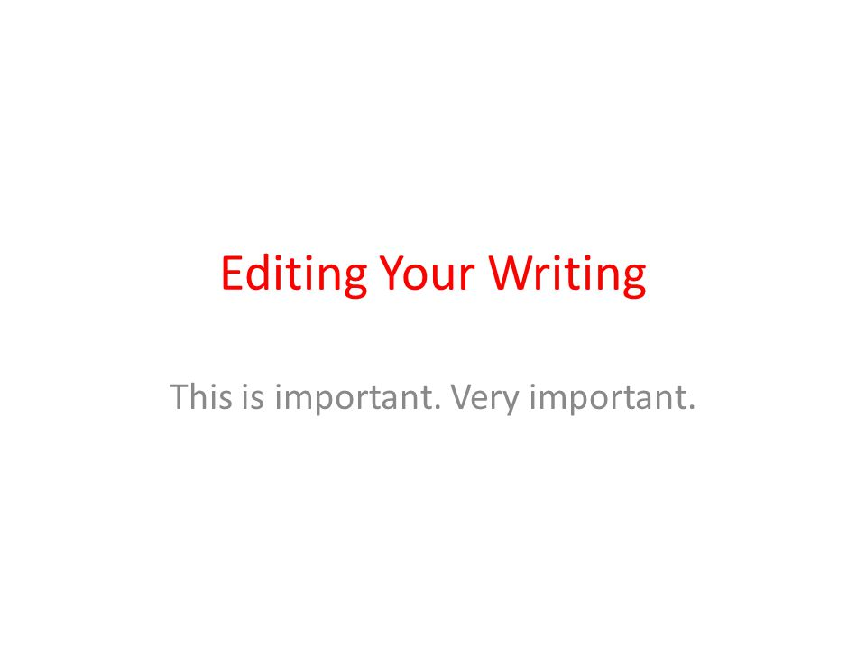 Editing Your Writing This is important. Very important.